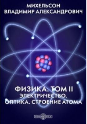 Физика Оптика. Строение атома. Т. II. Электричество