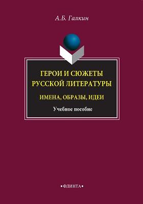 Герои и сюжеты русской литературы : имена, образы, идеи: учебное пособие