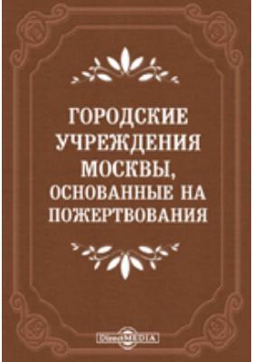 Городские учреждения Москвы, основанные на пожертвования, и капиталы, пожертвованные Московскому городскому общественному управлению в течение 1863-1904 гг.: духовно-просветительское издание