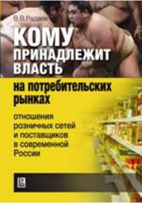 Кому принадлежит власть на потребительских рынках : отношения розничных сетей и поставщиков в современной России