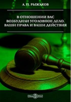 В отношении Вас возбудили уголовное дело. Ваши права и Ваши действия: научно-популярное издание
