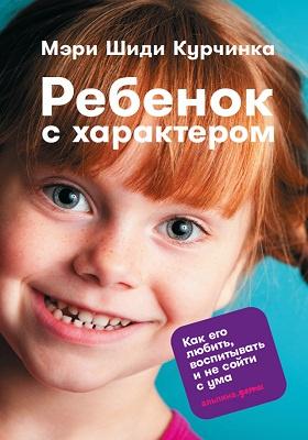 Ребенок с характером : как его любить, воспитывать и не сойти с ума: научно-популярное издание