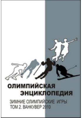 Олимпийская энциклопедия : Зимние Олимпийские игры: энциклопедия. В 2 т. Т. 2. Ванкувер 2010