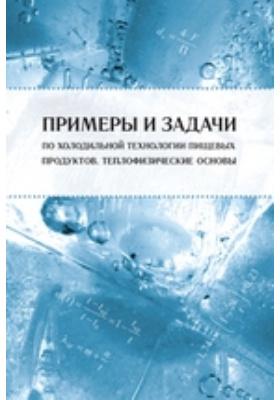 Примеры и задачи по холодильной технологии пищевых продуктов : Теплофизические основы: учебное пособие