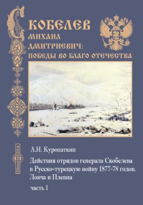 Действия отрядов генерала Скобелева в Русско-турецкую войну 1877-78 годов: Ловча и Плевна, Ч. 1