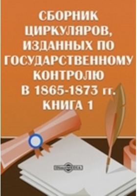 Сборник циркуляров, изданных по государственному контролю в 1865-1873 гг. Книга 1