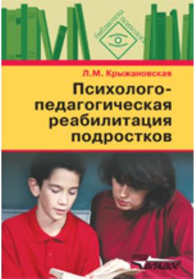 Психолого-педагогическая реабилитация подростков : пособие для психологов и педагогов: учебное пособие