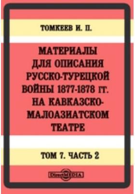 Материалы для описания русско-турецкой войны 1877-1878 гг. на Кавказско-Малоазиатском театре. Т. 7, Ч. 2