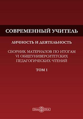 Современный учитель: личность и деятельность : сборник материалов по итогам VI общеуниверситетских педагогических чтений. В 2 т. Т. 1