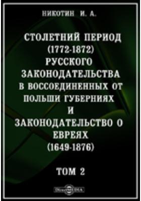 Столетний период (1772-1872) русского законодательства в воссоединенных от Польши губерниях и законодательство о евреях (1649-1876). Т. 2