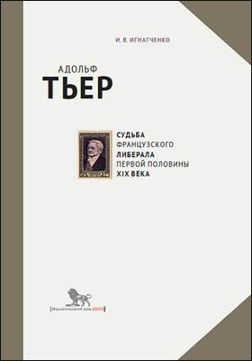 Адольф Тьер: судьба французского либерала первой половины XIX века: научно-популярное издание