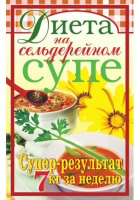 Диета на сельдерейном супе. Супер-результат.7кг за неделю