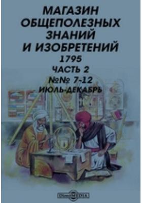 Магазин общеполезных знаний и изобретений. 1795. №№ 7-12. 1795 г, Июль-декабрь, Ч. 2