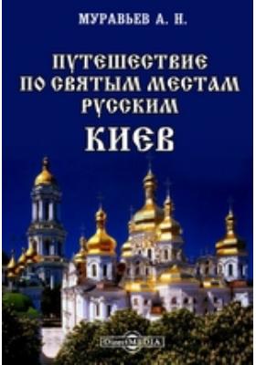 Путешествие по святым местам русским. Киев: монография