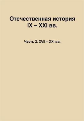 Отечественная история IX — XXI вв.: учебное пособие, Ч. 2. XVII – XXI вв