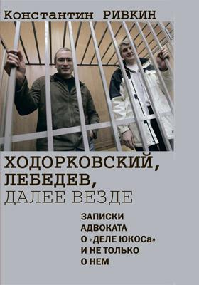 Ходорковский, Лебедев, далее везде : Записки адвоката о «деле ЮКОСа» и не только о нем