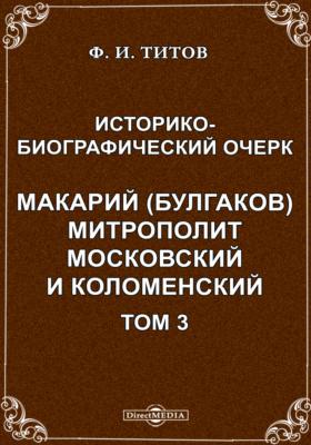 Историко- биографический очерк. Макарий (Булгаков) митрополит Московский и Коломенский. Т. 3