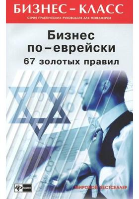 Бизнес по-еврейски. 67 золотых правил : 15-е издание