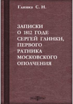 Записки о 1812 годе Сергея Глинки, первого ратника Московского Ополчения: документально-художественная