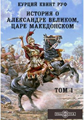 История об Александре Великом, царе Македонском. Т. 1