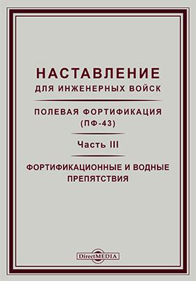 Наставление для инженерных войск : Полевая фортификация (ПФ-43), Ч. 3. Фортификационные и водные препятствия