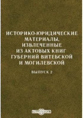 Историко-юридические материалы, извлеченные из актовых книг губерний Витебской и Могилевской. Вып. 2