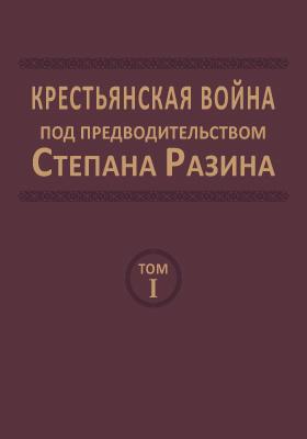 Крестьянская война под предводительством Степана Разина : сборник документов. Том 1. 1666 - июнь 1670 гг