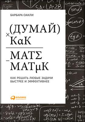 Думай как математик : как решать любые задачи быстрее и эффективнее: научно-популярное издание