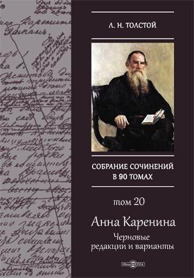 Полное собрание сочинений. Т. 20. Анна Каренина.  Черновые редакции и варианты