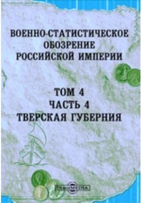 Военно-статистическое обозрение Российской Империи. Т. 4, Ч. 4. Тверская губерния