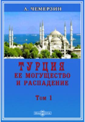 Турция, ее могущество и распадение: монография. Т. 1
