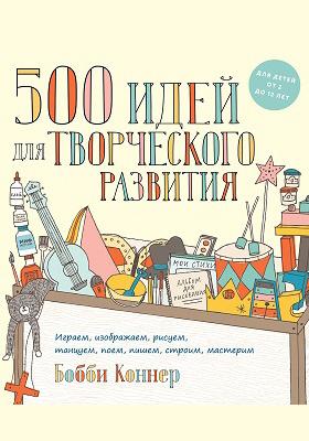 500 идей для творческого развития : играем, изображаем, рисуем, танцуем, поем, пишем, строим, мастерим