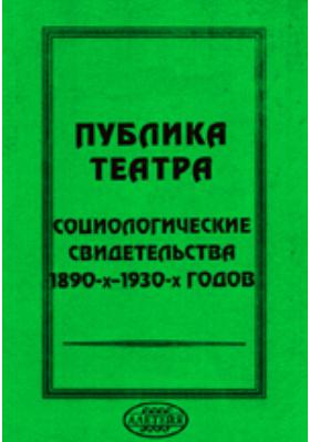 Публика театра. Социологические свидетельства 1890-х – 1930-х годов: научно-популярное издание
