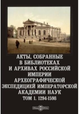 Акты, собранные в библиотеках и архивах Российской империи Археографической экспедицией Императорской Академии Наук. Т. 1. 1294-1598