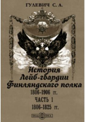 История Лейб-гвардии Финляндскаго полка, 1806-1906 гг: монография, Ч. 1. 1806-1825 гг