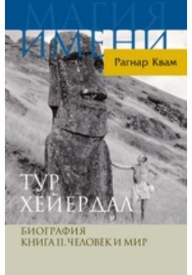 Тур Хейердал. Биография: документально-художественная литература. Книга 2. Человек и мир