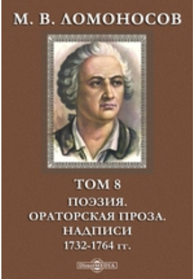 М. В. Ломоносов Ораторская проза. Надписи. 1732-1764 гг. Том 8. Поэзия