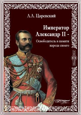 Император Александр II - Освободитель в памяти народа своего. По повод...