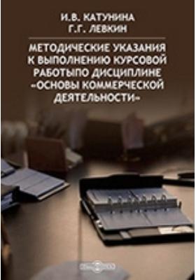 Методические указания к выполнению курсовой работы по дисциплине «Основы коммерческой деятельности»: методические указания
