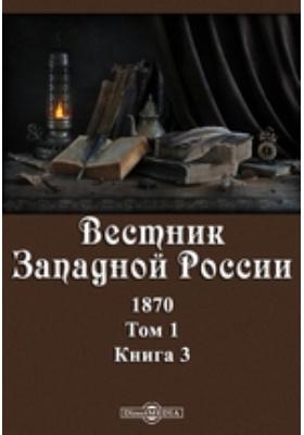 Вестник Западной России. 1870. Т. 1, Книга 3