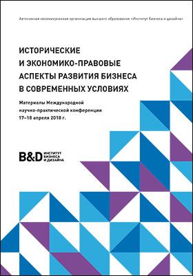 Исторические и экономико-правовые аспекты развития бизнеса в современных условиях : материалы Международной научно-практической конференции 17–18 апреля 2018 г