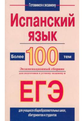 Испанский язык. Более 100 тем : Экзаменационный сборник для подготовки к устному экзамену ЕГЭ