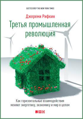 Третья промышленная революция = The Third Industrial Revolution. How Lateral Power Is Transforming Energy, the Economy, and the World : как горизонтальные взаимодействия меняют энергетику, экономику и мир в целом