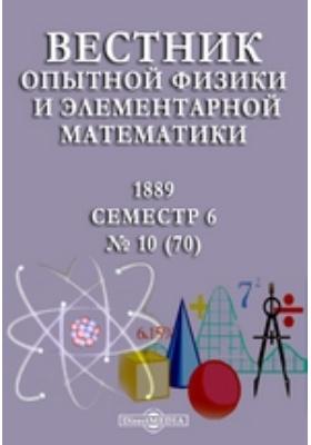 Вестник опытной физики и элементарной математики : Семестр 6. 1889. № 10 (70)