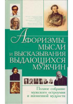 Афоризмы, мысли и высказывания выдающихся мужчин : Полное собрание мужского остроумия и жизненной мудрости