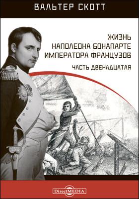 Жизнь Наполеона Бонапарте императора французов: монография, Ч. 12
