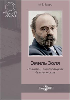 Эмиль Золя. Его жизнь и литературная деятельность : биографический очерк: документально-художественная литература