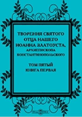 Творения святого отца нашего Иоанна Златоуста, архиепископа Константинопольского, в русском переводе: духовно-просветительское издание. Т. 5, кн. 1