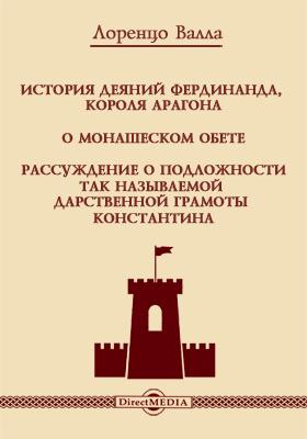 История деяний Фердинанда, короля Арагона. О монашеском обете.  Рассуждение о подложности так называемой дарственной грамоты Константина