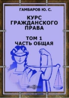 Курс гражданского права. Т. 1. Часть общая